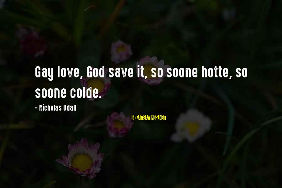 Gay Love Sayings By Nicholas Udall: Gay love, God save it, so soone hotte, so soone colde.
