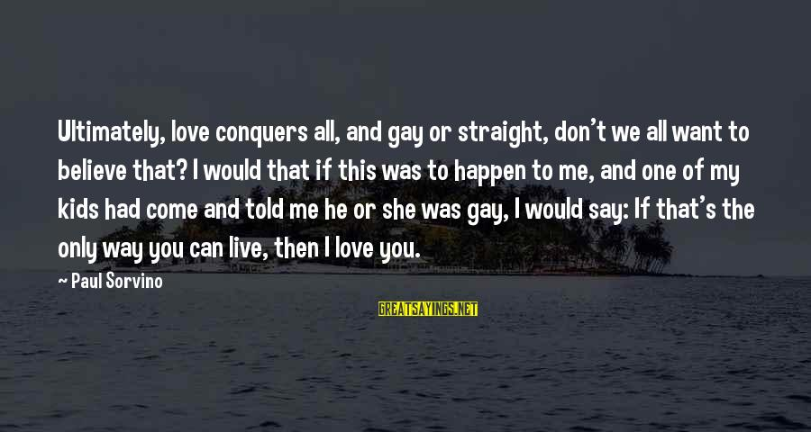 Gay Love Sayings By Paul Sorvino: Ultimately, love conquers all, and gay or straight, don't we all want to believe that?