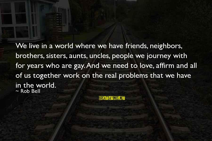 Gay Love Sayings By Rob Bell: We live in a world where we have friends, neighbors, brothers, sisters, aunts, uncles, people