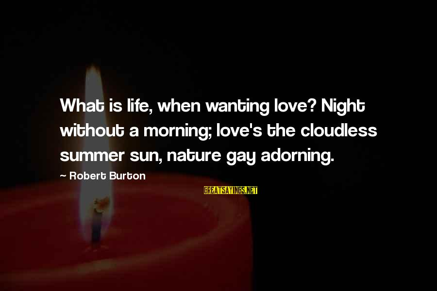 Gay Love Sayings By Robert Burton: What is life, when wanting love? Night without a morning; love's the cloudless summer sun,