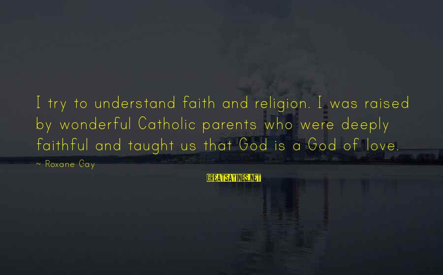 Gay Love Sayings By Roxane Gay: I try to understand faith and religion. I was raised by wonderful Catholic parents who