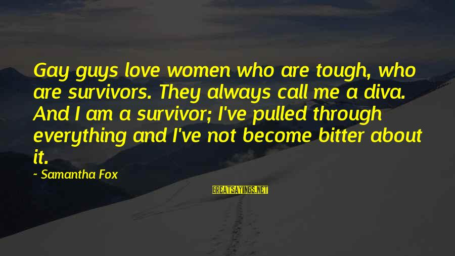 Gay Love Sayings By Samantha Fox: Gay guys love women who are tough, who are survivors. They always call me a