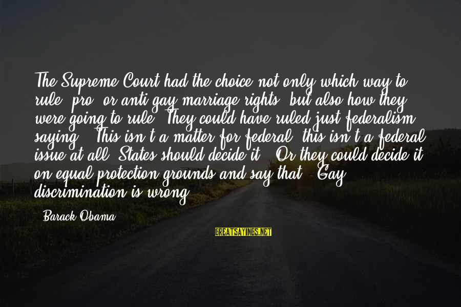 Gay Marriage Rights Sayings By Barack Obama: The Supreme Court had the choice not only which way to rule, pro- or anti-gay