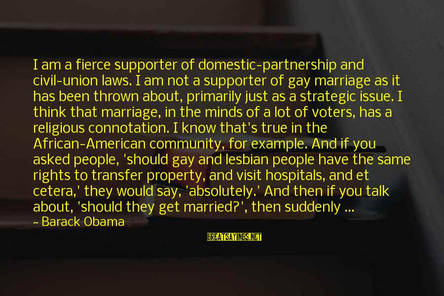Gay Marriage Rights Sayings By Barack Obama: I am a fierce supporter of domestic-partnership and civil-union laws. I am not a supporter