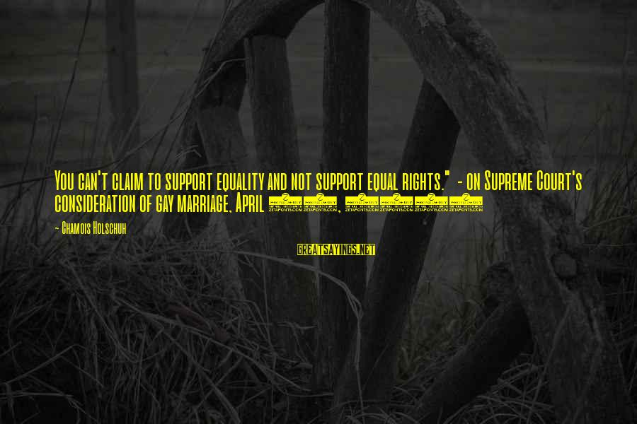 """Gay Marriage Rights Sayings By Chamois Holschuh: You can't claim to support equality and not support equal rights."""" - on Supreme Court's"""