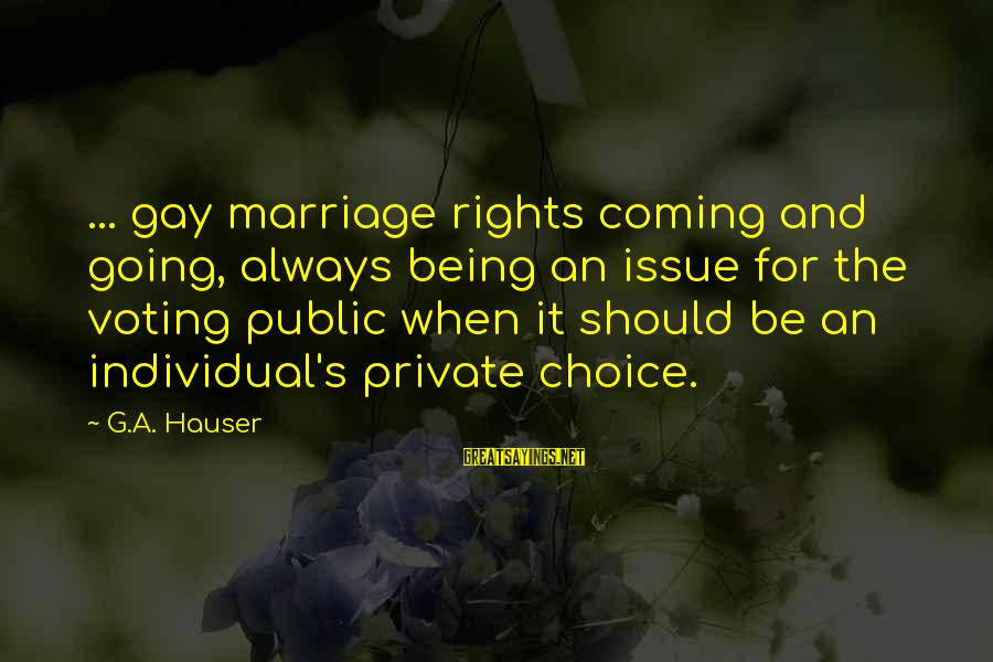 Gay Marriage Rights Sayings By G.A. Hauser: ... gay marriage rights coming and going, always being an issue for the voting public