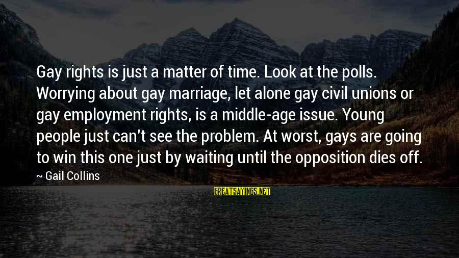 Gay Marriage Rights Sayings By Gail Collins: Gay rights is just a matter of time. Look at the polls. Worrying about gay