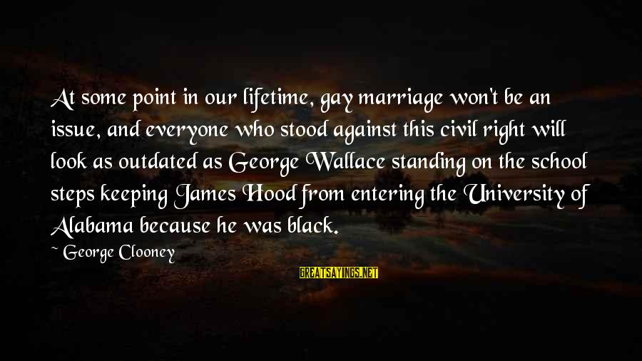 Gay Marriage Rights Sayings By George Clooney: At some point in our lifetime, gay marriage won't be an issue, and everyone who