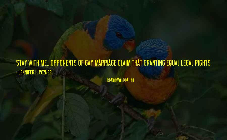 Gay Marriage Rights Sayings By Jennifer L. Pozner: Stay with me...opponents of gay marriage claim that granting equal legal rights to gay couples
