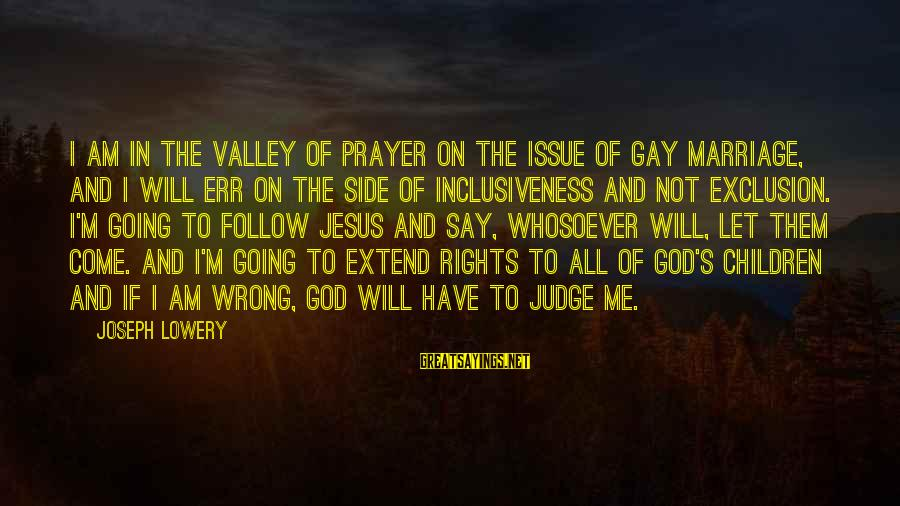 Gay Marriage Rights Sayings By Joseph Lowery: I am in the valley of prayer on the issue of gay marriage, and I