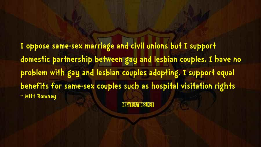 Gay Marriage Rights Sayings By Mitt Romney: I oppose same-sex marriage and civil unions but I support domestic partnership between gay and