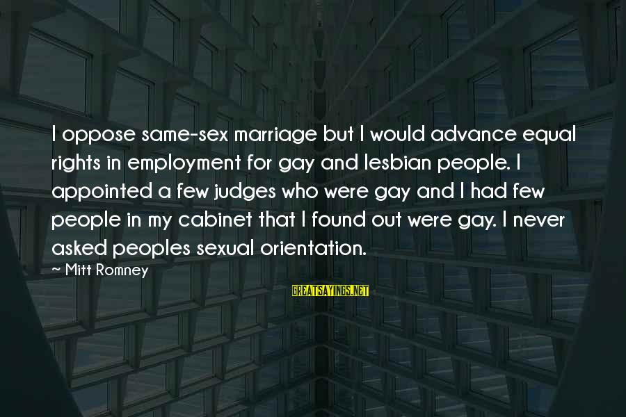 Gay Marriage Rights Sayings By Mitt Romney: I oppose same-sex marriage but I would advance equal rights in employment for gay and