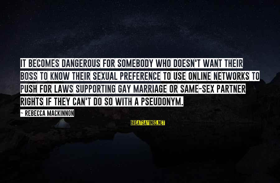 Gay Marriage Rights Sayings By Rebecca MacKinnon: It becomes dangerous for somebody who doesn't want their boss to know their sexual preference