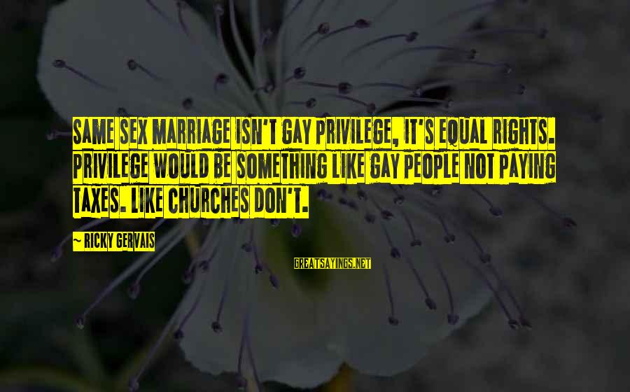 Gay Marriage Rights Sayings By Ricky Gervais: Same sex marriage isn't gay privilege, it's equal rights. Privilege would be something like gay