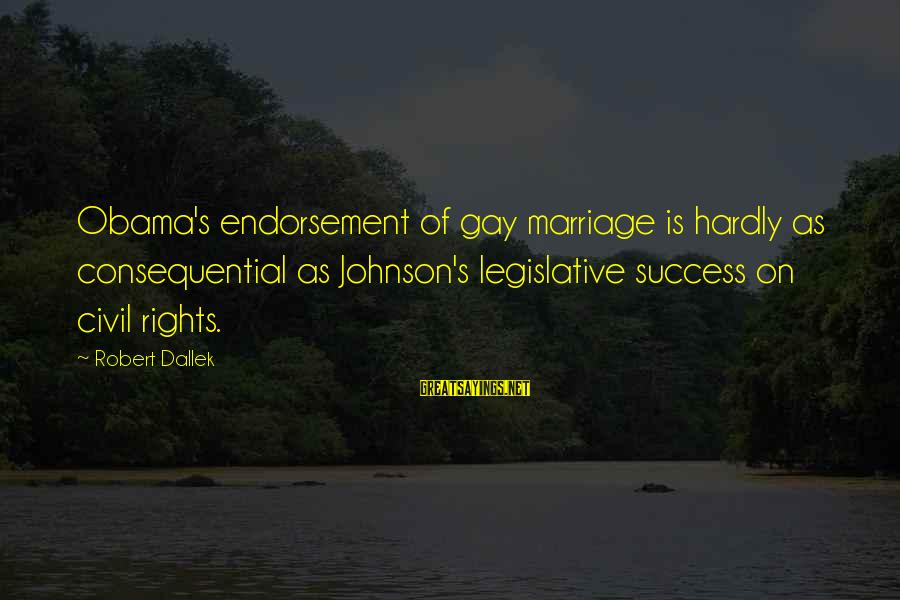 Gay Marriage Rights Sayings By Robert Dallek: Obama's endorsement of gay marriage is hardly as consequential as Johnson's legislative success on civil