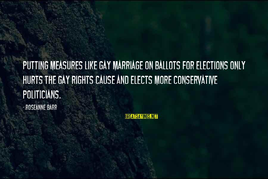 Gay Marriage Rights Sayings By Roseanne Barr: Putting measures like gay marriage on ballots for elections only hurts the gay rights cause