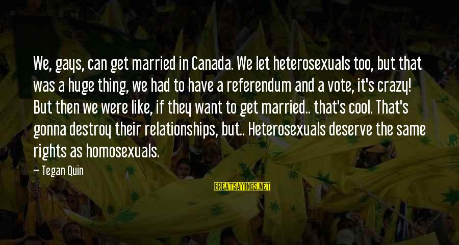 Gay Marriage Rights Sayings By Tegan Quin: We, gays, can get married in Canada. We let heterosexuals too, but that was a