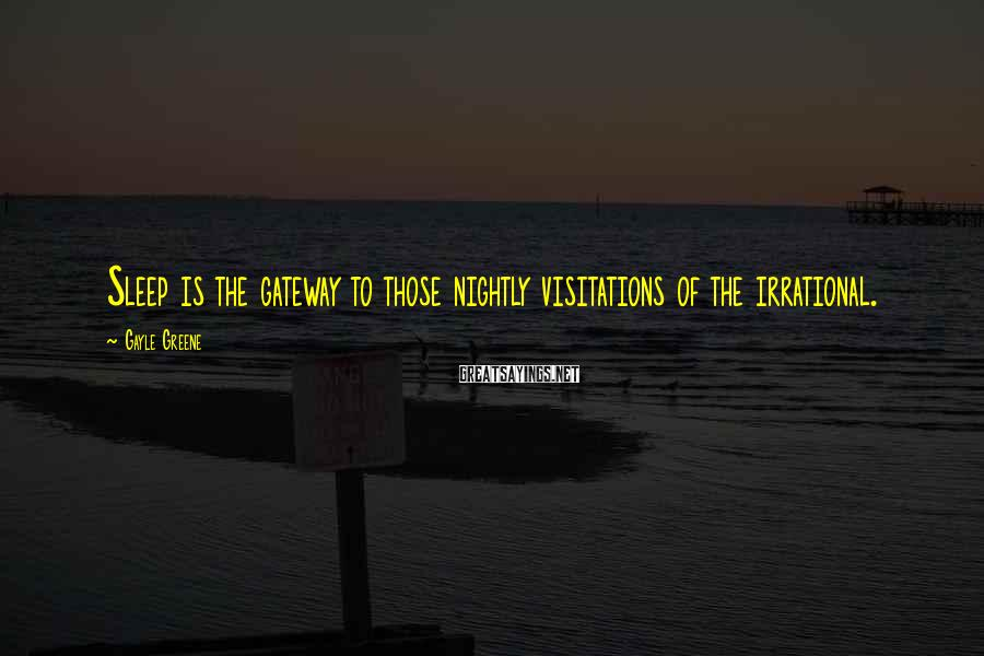 Gayle Greene Sayings: Sleep is the gateway to those nightly visitations of the irrational.