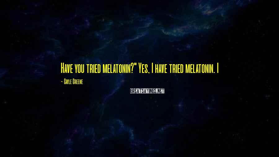 """Gayle Greene Sayings: Have you tried melatonin?"""" Yes, I have tried melatonin. I"""