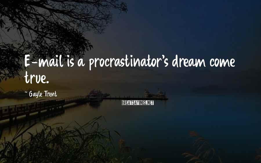 Gayle Trent Sayings: E-mail is a procrastinator's dream come true.