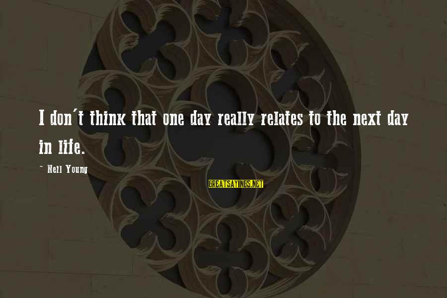 Gearbox Sayings By Neil Young: I don't think that one day really relates to the next day in life.