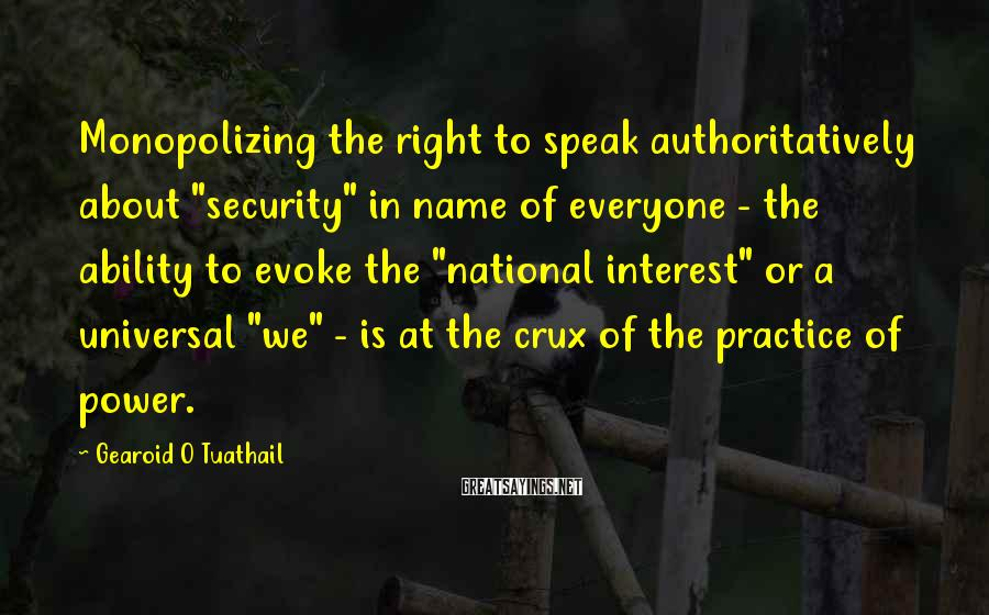 """Gearoid O Tuathail Sayings: Monopolizing the right to speak authoritatively about """"security"""" in name of everyone - the ability"""