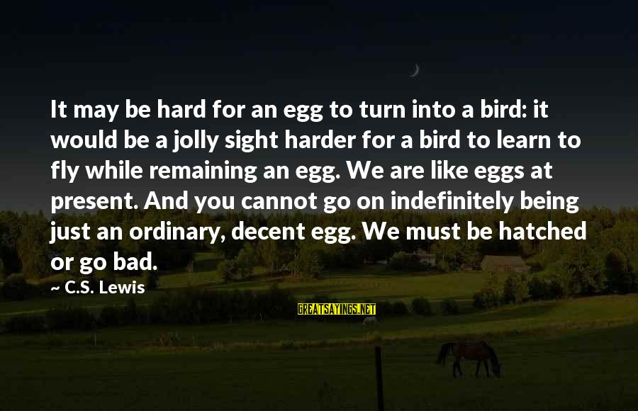 Geeks In Love Sayings By C.S. Lewis: It may be hard for an egg to turn into a bird: it would be