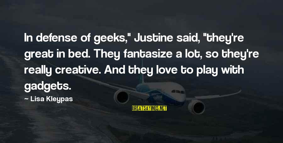 """Geeks In Love Sayings By Lisa Kleypas: In defense of geeks,"""" Justine said, """"they're great in bed. They fantasize a lot, so"""