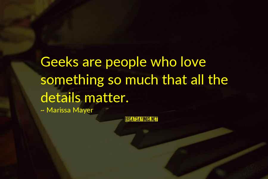 Geeks In Love Sayings By Marissa Mayer: Geeks are people who love something so much that all the details matter.