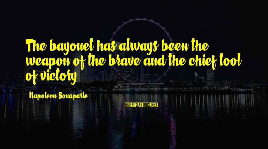 Geeks In Love Sayings By Napoleon Bonaparte: The bayonet has always been the weapon of the brave and the chief tool of