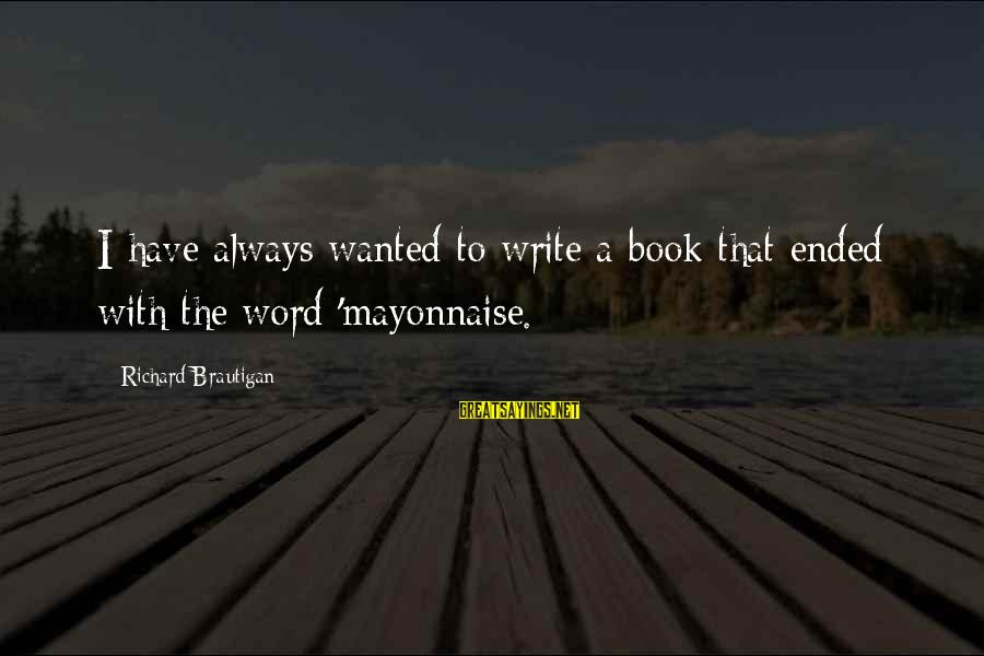 Geeks In Love Sayings By Richard Brautigan: I have always wanted to write a book that ended with the word 'mayonnaise.