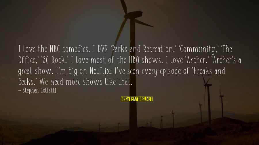 Geeks In Love Sayings By Stephen Colletti: I love the NBC comedies. I DVR 'Parks and Recreation,' 'Community,' 'The Office,' '30 Rock.'