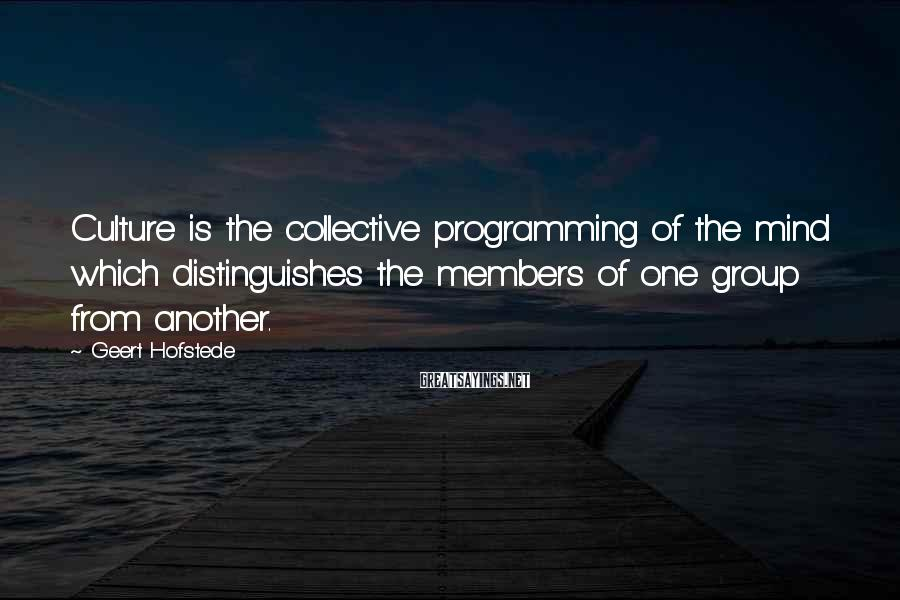 Geert Hofstede Sayings: Culture is the collective programming of the mind which distinguishes the members of one group