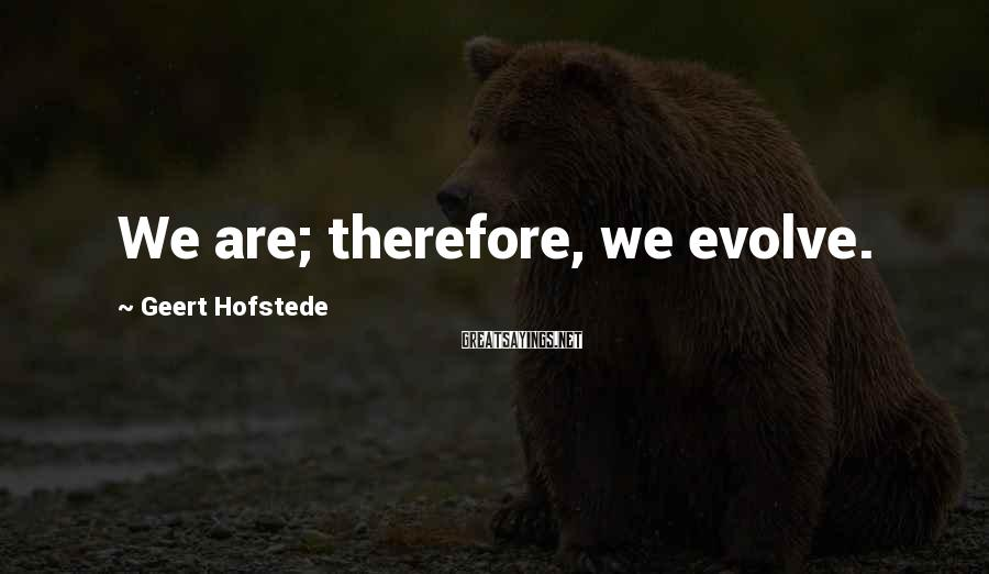 Geert Hofstede Sayings: We are; therefore, we evolve.