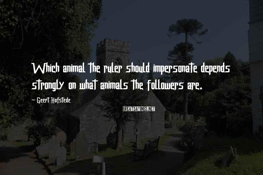 Geert Hofstede Sayings: Which animal the ruler should impersonate depends strongly on what animals the followers are.