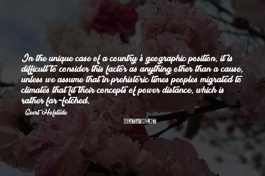 Geert Hofstede Sayings: In the unique case of a country's geographic position, it is difficult to consider this