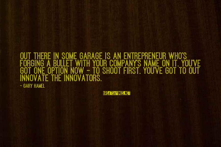 Gemma Sisia Sayings By Gary Hamel: Out there in some garage is an entrepreneur who's forging a bullet with your company's