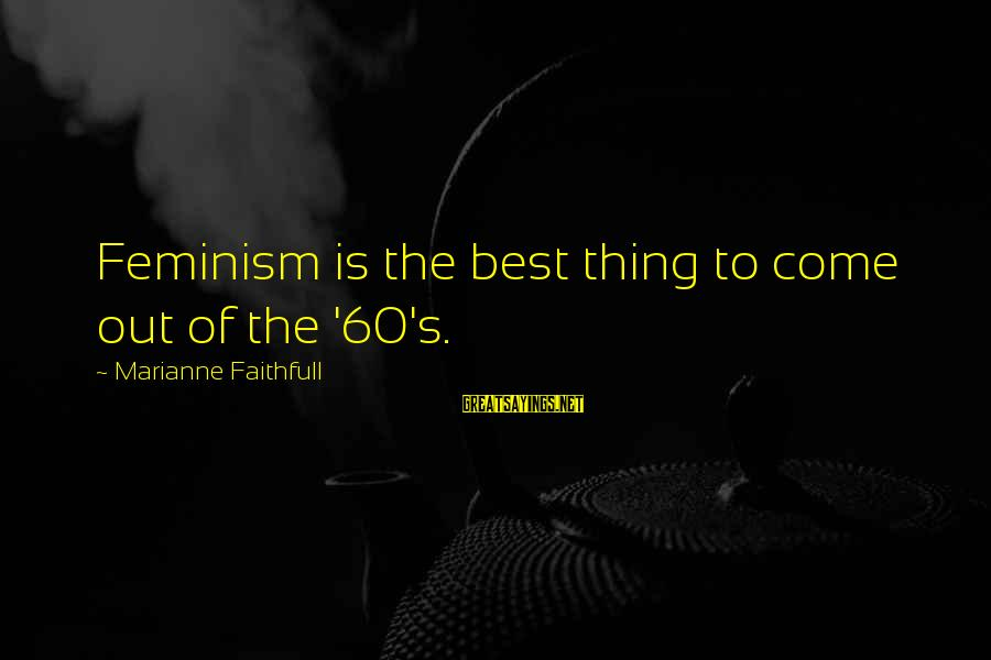 Gemma Sisia Sayings By Marianne Faithfull: Feminism is the best thing to come out of the '60's.