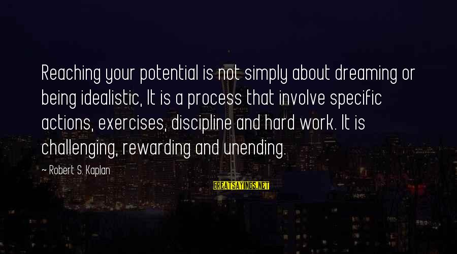 Gemma Sisia Sayings By Robert S. Kaplan: Reaching your potential is not simply about dreaming or being idealistic, It is a process