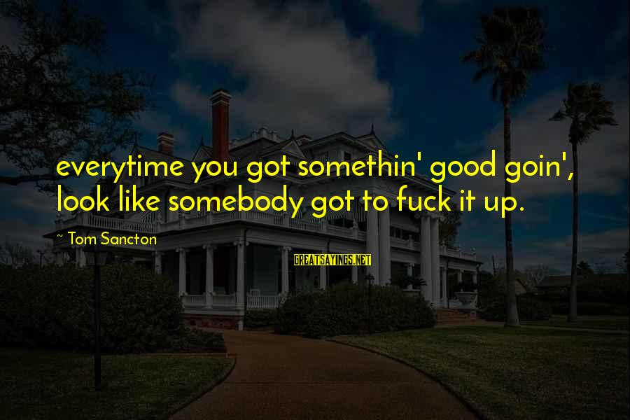 Gemma Sisia Sayings By Tom Sancton: everytime you got somethin' good goin', look like somebody got to fuck it up.