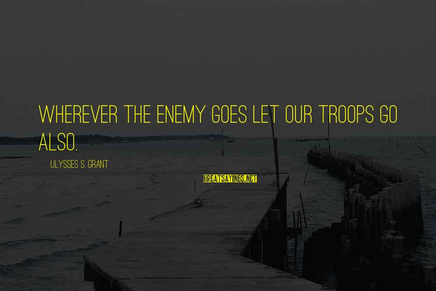 Gemma Sisia Sayings By Ulysses S. Grant: Wherever the enemy goes let our troops go also.