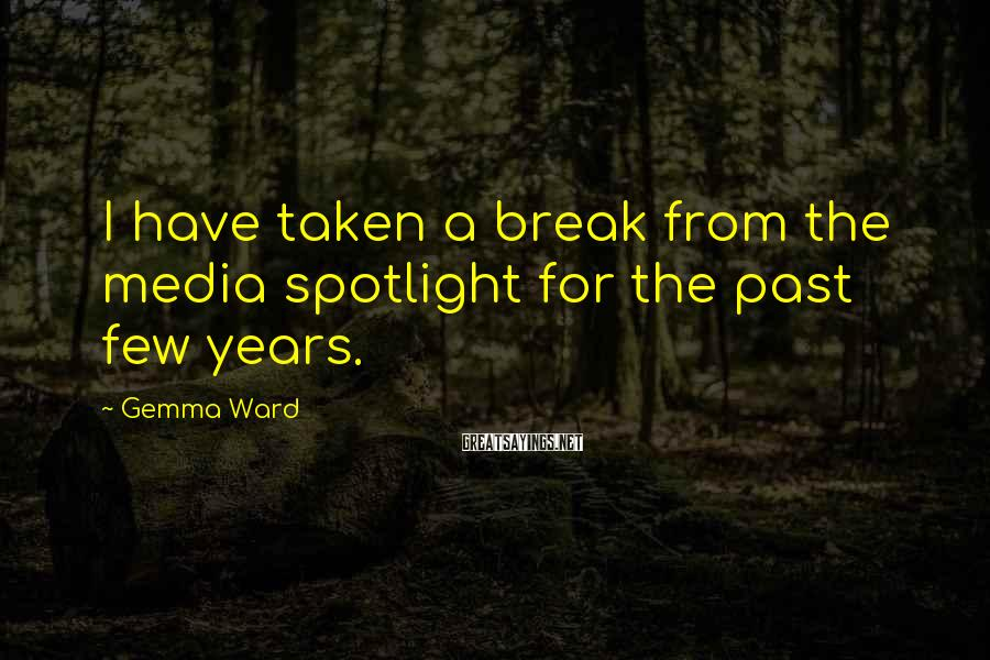 Gemma Ward Sayings: I have taken a break from the media spotlight for the past few years.