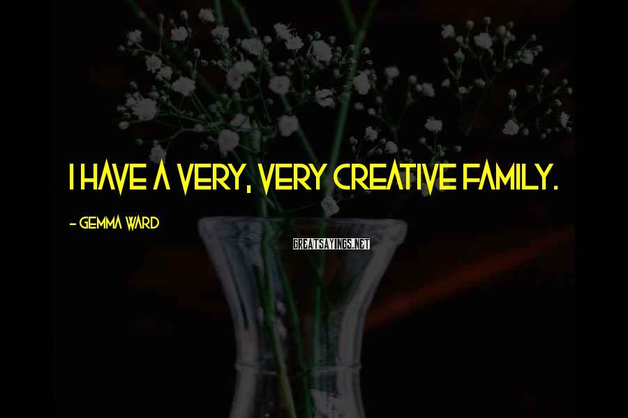 Gemma Ward Sayings: I have a very, very creative family.