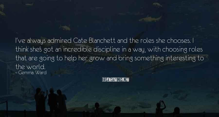 Gemma Ward Sayings: I've always admired Cate Blanchett and the roles she chooses. I think she's got an