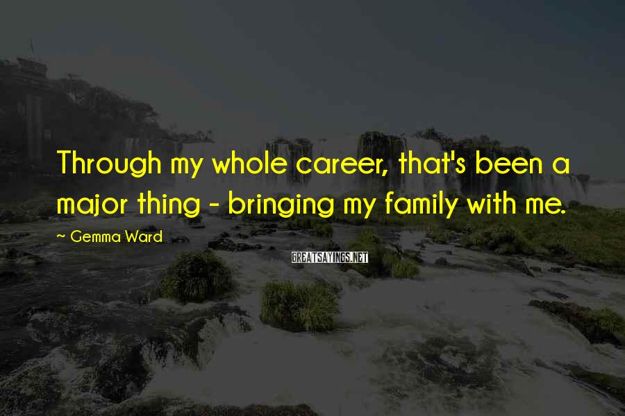 Gemma Ward Sayings: Through my whole career, that's been a major thing - bringing my family with me.