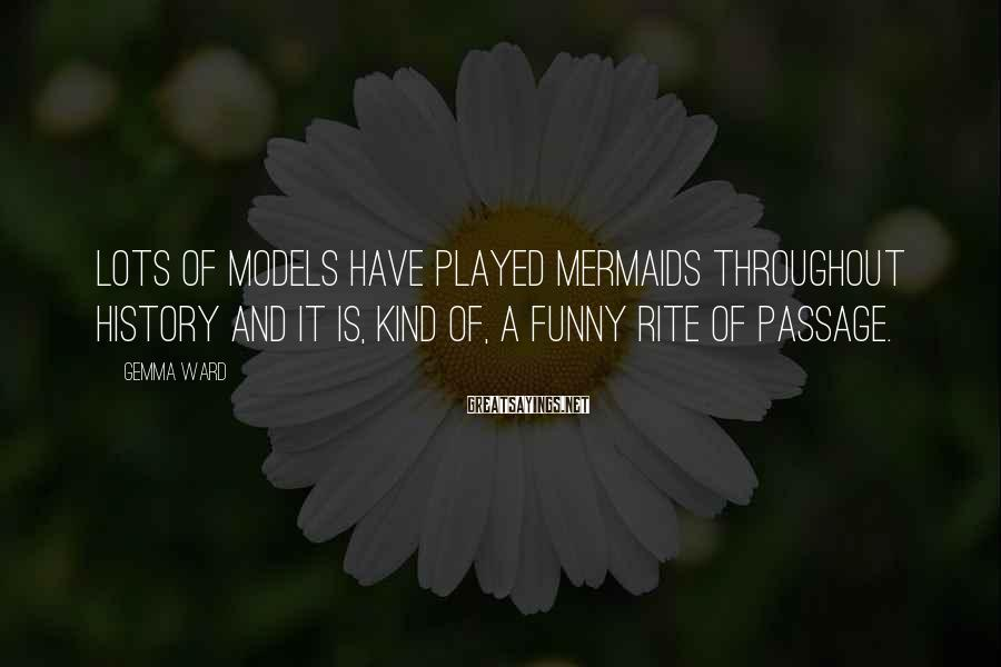 Gemma Ward Sayings: Lots of models have played mermaids throughout history and it is, kind of, a funny