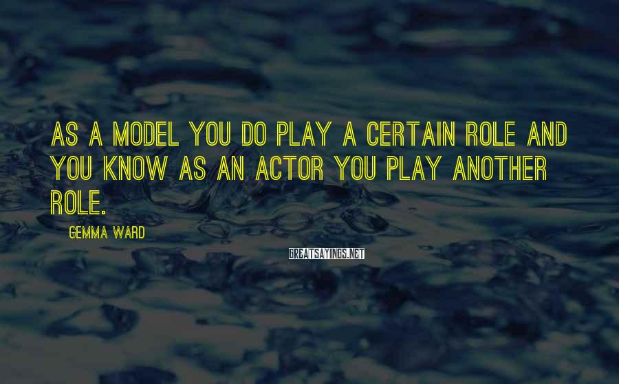 Gemma Ward Sayings: As a model you do play a certain role and you know as an actor