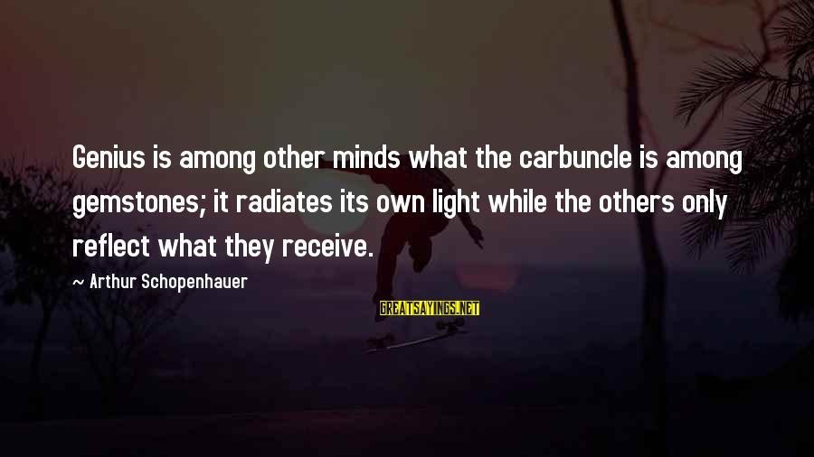 Gemstones Sayings By Arthur Schopenhauer: Genius is among other minds what the carbuncle is among gemstones; it radiates its own