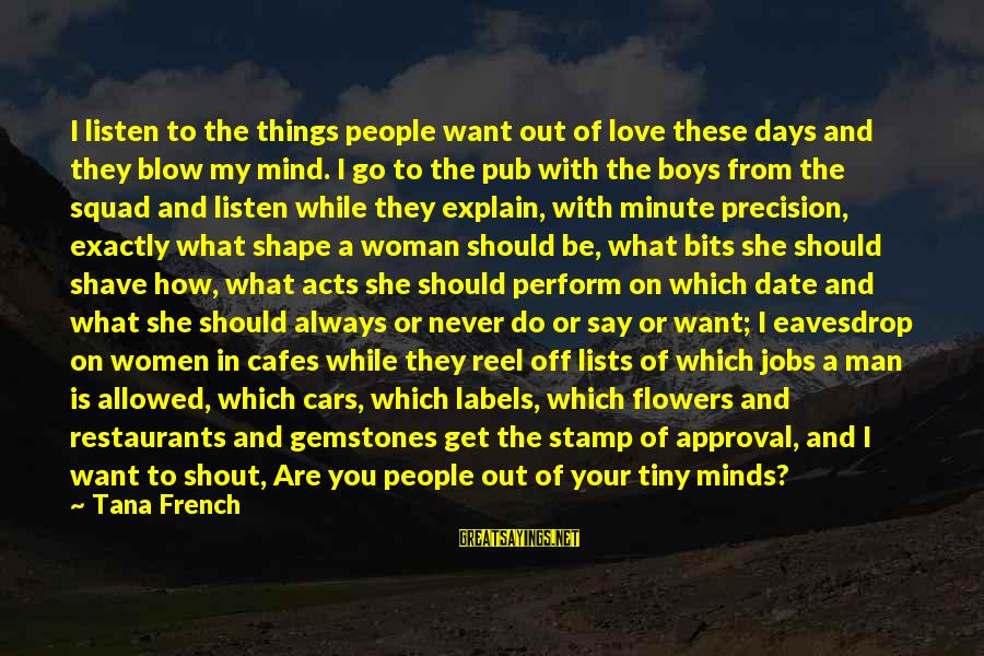 Gemstones Sayings By Tana French: I listen to the things people want out of love these days and they blow