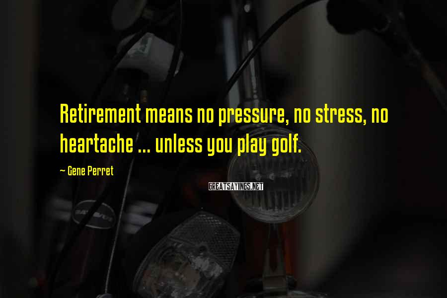 Gene Perret Sayings: Retirement means no pressure, no stress, no heartache ... unless you play golf.